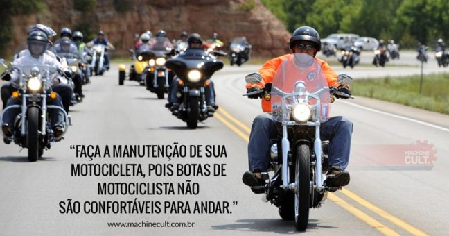 Frases de Moto: Faça a manutenção de sua motocicleta, pois botas de motociclista não são confortáveis para andar.