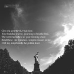 """Give me your tired, your poor,  Your huddled masses yearning to breathe free,  The wretched refuse of your teeming shore.  Send these, the homeless, tempest-tossed, to me:  I lift my lamp beside the golden door."""