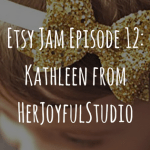 Etsy Jam Episode 12: Kathleen from HerJoyfulStudio
