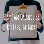 Etsy Jam Episode 36: Do Less Be More