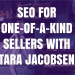 SEO for One-of-a-Kind Sellers with Tara Jacobsen