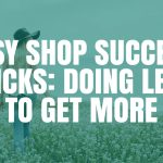 Etsy Shop Success Tricks: Doing Less to Get More