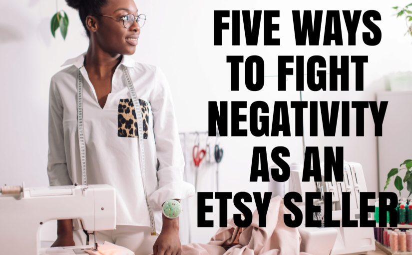 Five Ways To Fight Negativity As An Etsy Seller