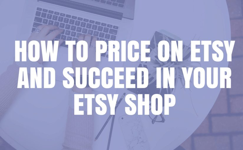How to Price on Etsy and Succeed In Your Etsy Shop