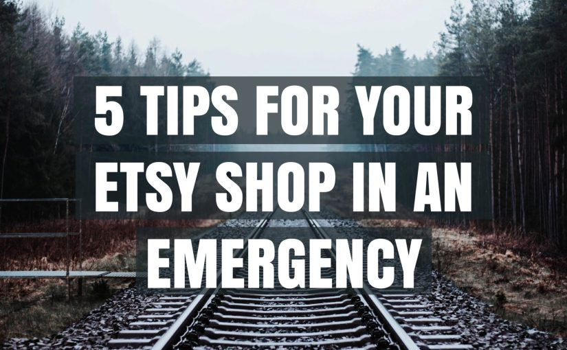 5 Tips For Your Etsy Shop In An Emergency