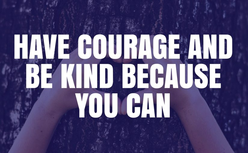 Have Courage and Be Kind Because You Can