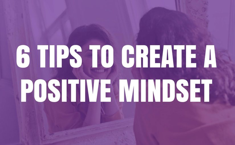 6 Tips To Create A Positive Mindset