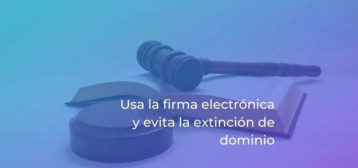 La firma electrónica puede proporcionarte fecha cierta y proteger tus bienes de la extinción de dominio
