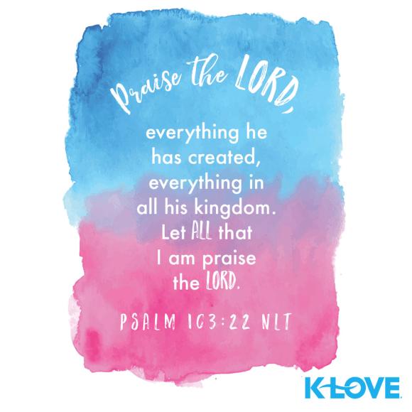 Psalm 103:22 (NLT)