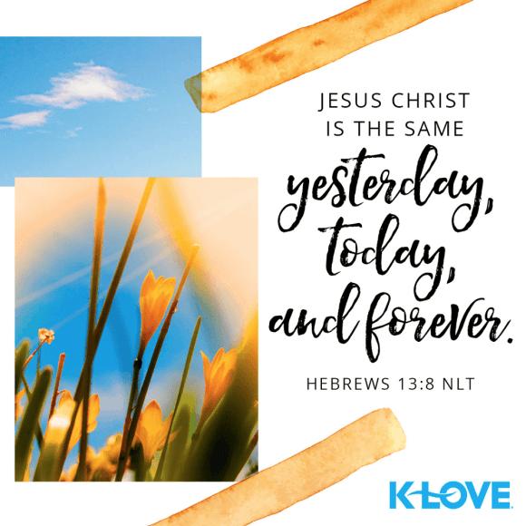 Hebrews 13:8 (NLT)