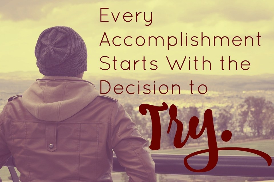 Todo logro empieza con la decisión de PROBAR.