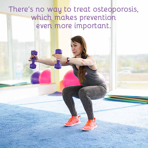 there's no way to treat osteoporosis —which is why prevention is so important to your overall bone health