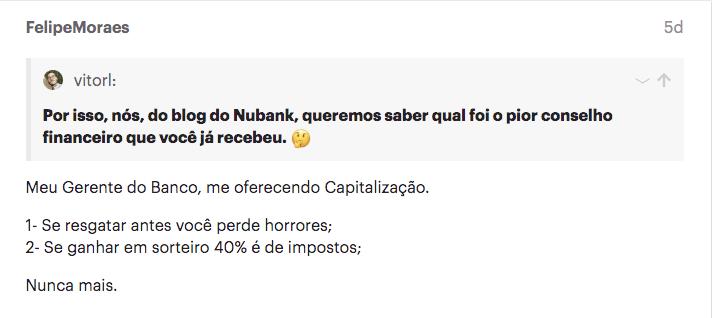 Print do depoimento na comunidade do Nubank: Meu Gerente do Banco, me oferecendo Capitalização.  1- Se resgatar antes você perde horrores; 2- Se ganhar em sorteiro 40% é de impostos;  Nunca mais.
