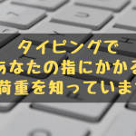 毎日使うキーボードのタイピングであなたの指にかかっている1日の荷重を知っていますか?