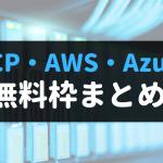 GCP・AWS・Azureの無料枠まとめ&無料枠の使い方紹介