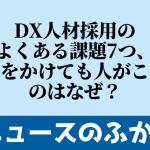 DX人材採用のよくある課題7つ「募集をかけても人がこない」のはなぜ?をふかぼり