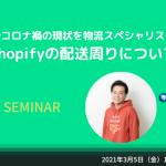 3/5 配送設定やコロナ禍の現状を物流スペシャリストが語る!Shopifyの配送周りについて