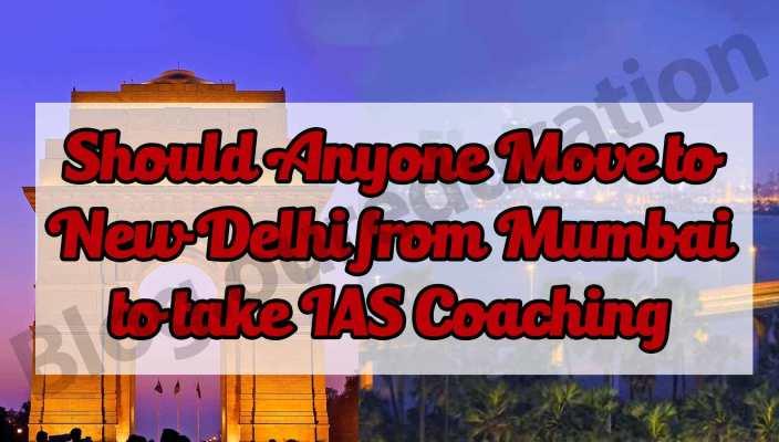 Should Anyone Move to New Delhi from Mumbai to take IAS Coaching