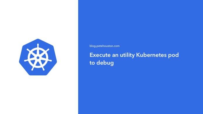 Execute an utility Kubernetes pod to debug