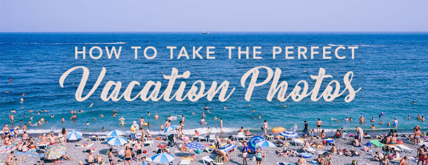 How to Take Picture Perfect Vacation Photos