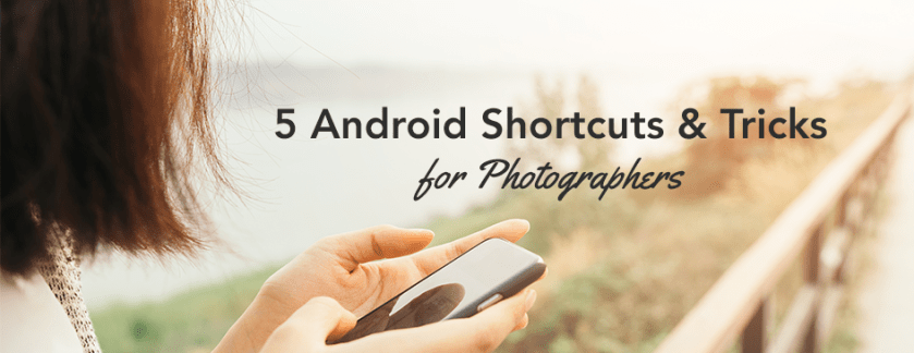 5 Android Shortcuts and Tricks for Photographers
