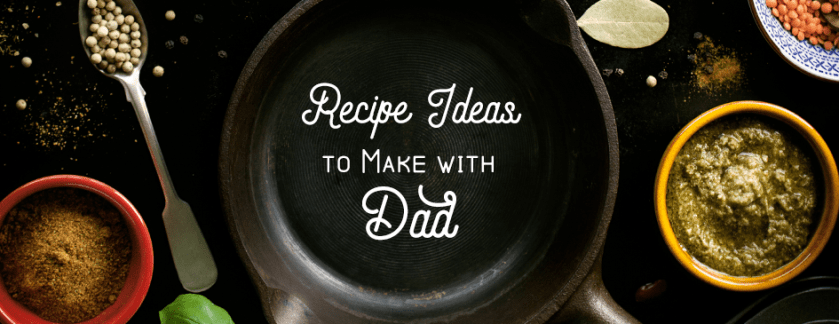 Recipe Ideas to Make with Dad