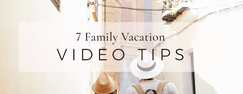 7 Family Vacation Video Tips
