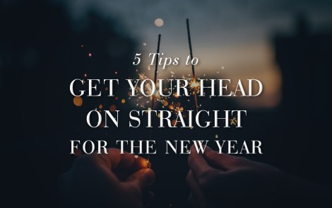 5 Tips to Get Your Head on Straight for the New Year