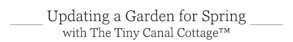 Updating a Garden for Spring with The Tiny Canal Cottage™