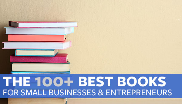 The 100+ Best Books for Small Businesses and Entrepreneurs