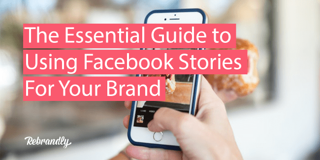 The Essential Guide to Using Facebook Stories for Your Brand