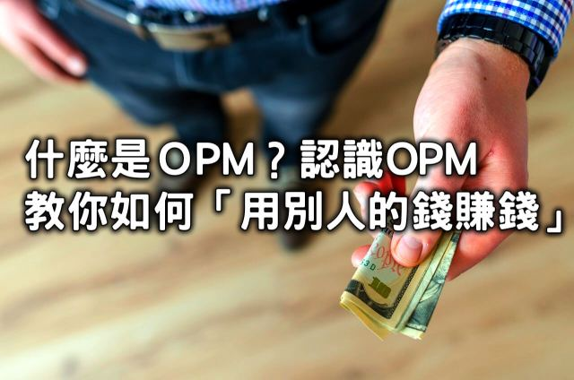 OPM是什麼?認識OPM,教你如何「用別人的錢賺錢」-創造第一份穩定被動收入CH-4
