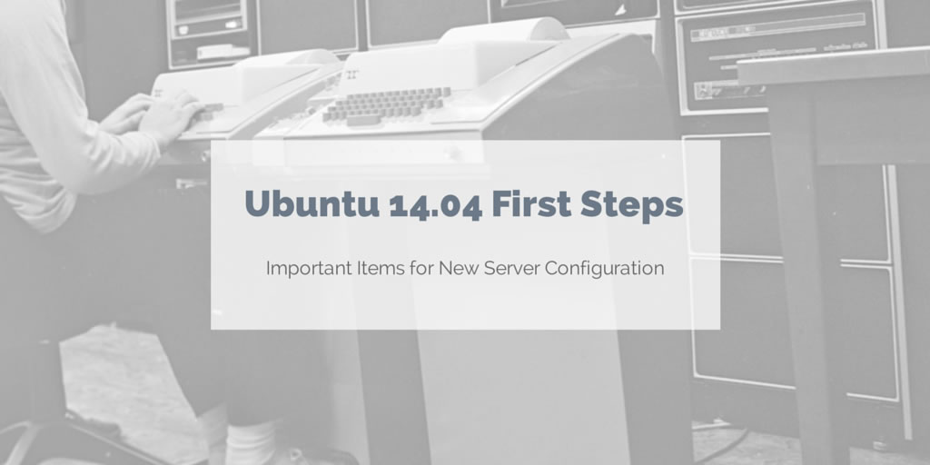 Initial steps on a new Ubuntu 14.04 server