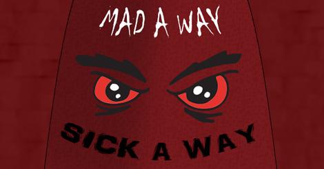 Mad A Way, Sick A Way