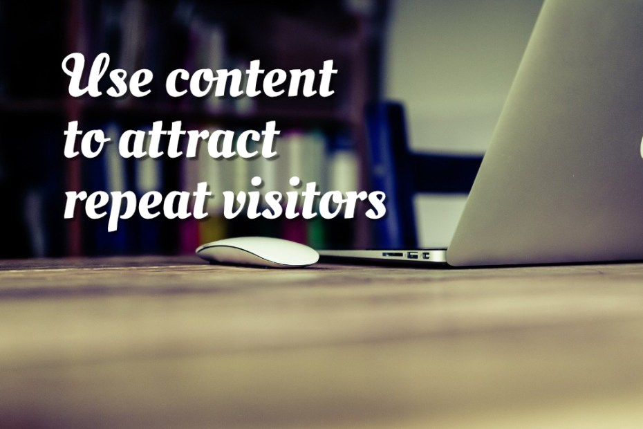 Use content to attract repeat visitors