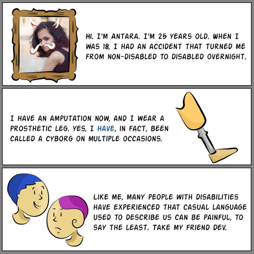 Photograph of the author, Antara, surrounded by a cartoon frame, with devil's horns and a moustache doodled on her face. Text reads: Hi. I'm Antara. I'm 25 years old. When I was 18, I had an accident that turned me from non-disabled to disabled overnight. Panel B: Illustration of a prosthetic leg. Text reads: I have an amputation now, and I wear a prosthetic leg. Yes, I have, in fact, been called a cyborg on multiple occasions. Panel C: Illustration of two similar looking people. One is smiling while the other looks sad. Text reads: Like me, many people with disabilities have experienced that casual language used to describe us can be painful, to say the least. Take my friend Dev.