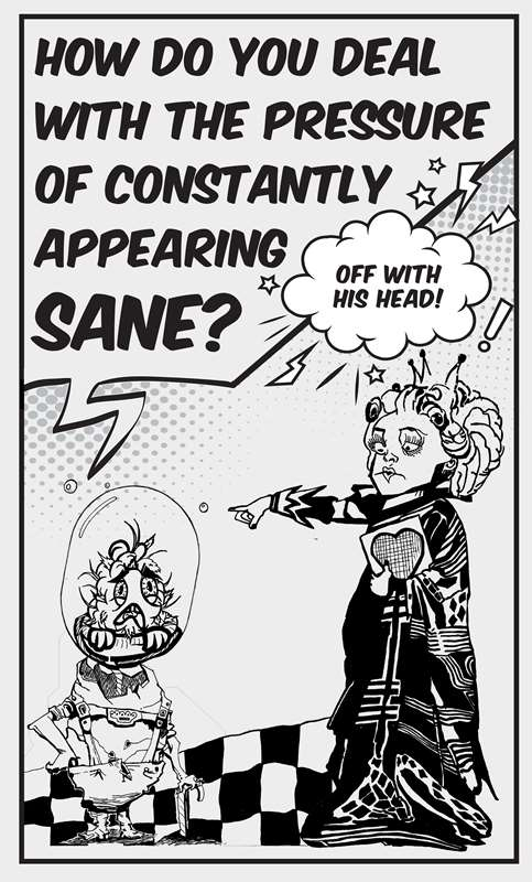 On the right is the Alice in Wonderland queen wearing a regal gown and carrying a card with a heart drawn on it. She points to the head of a figure situated on the left of the panel and screams, 'Off with his head!' portrayed using a speech bubble and electric bolt and exclamation marks drawn around it. The figure on the left has its head inside a glass container. It says, 'How do you deal with the pressure of constantly appearing sane?'