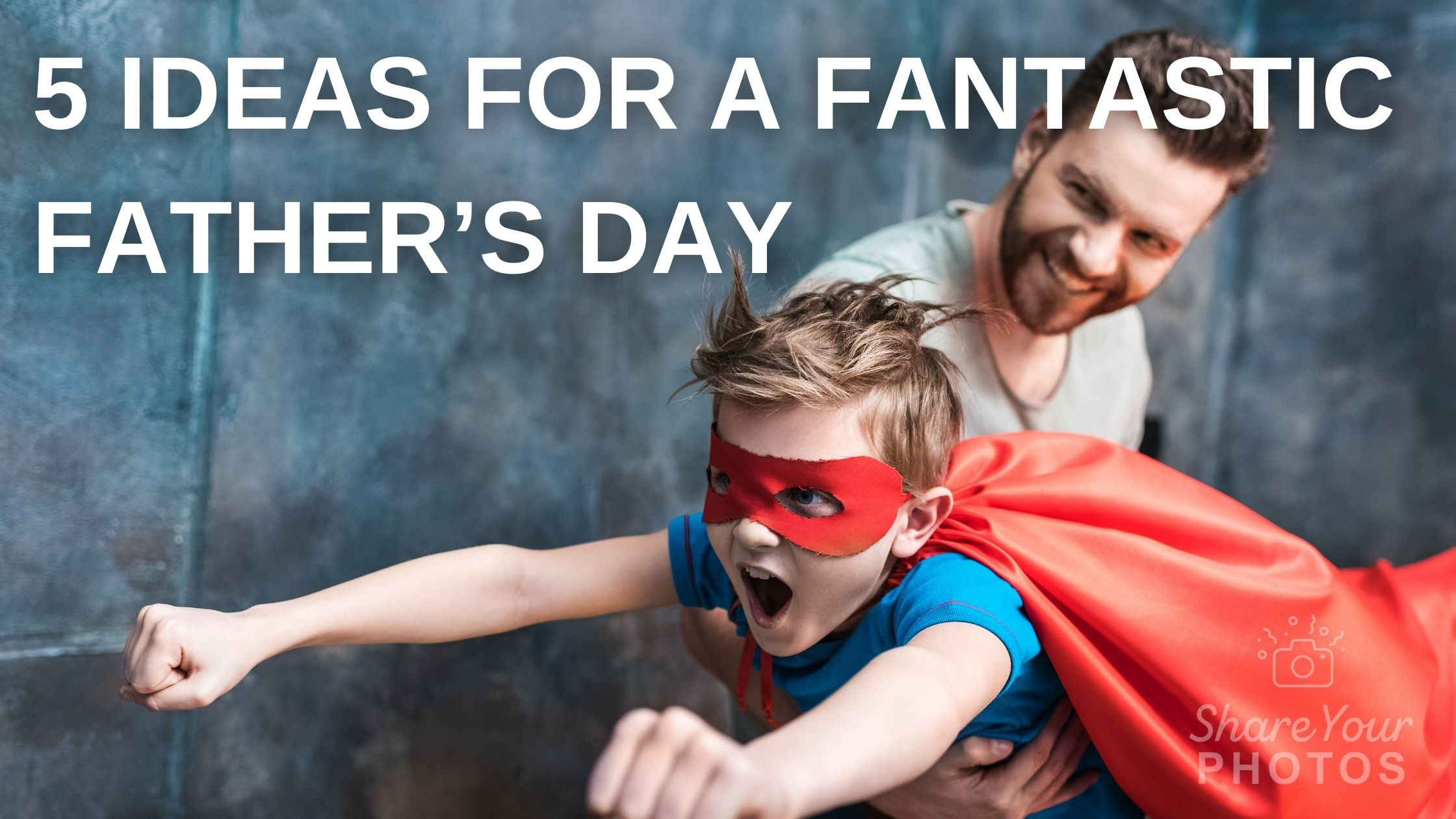 5 Ideas for a Fantastic Father's Day