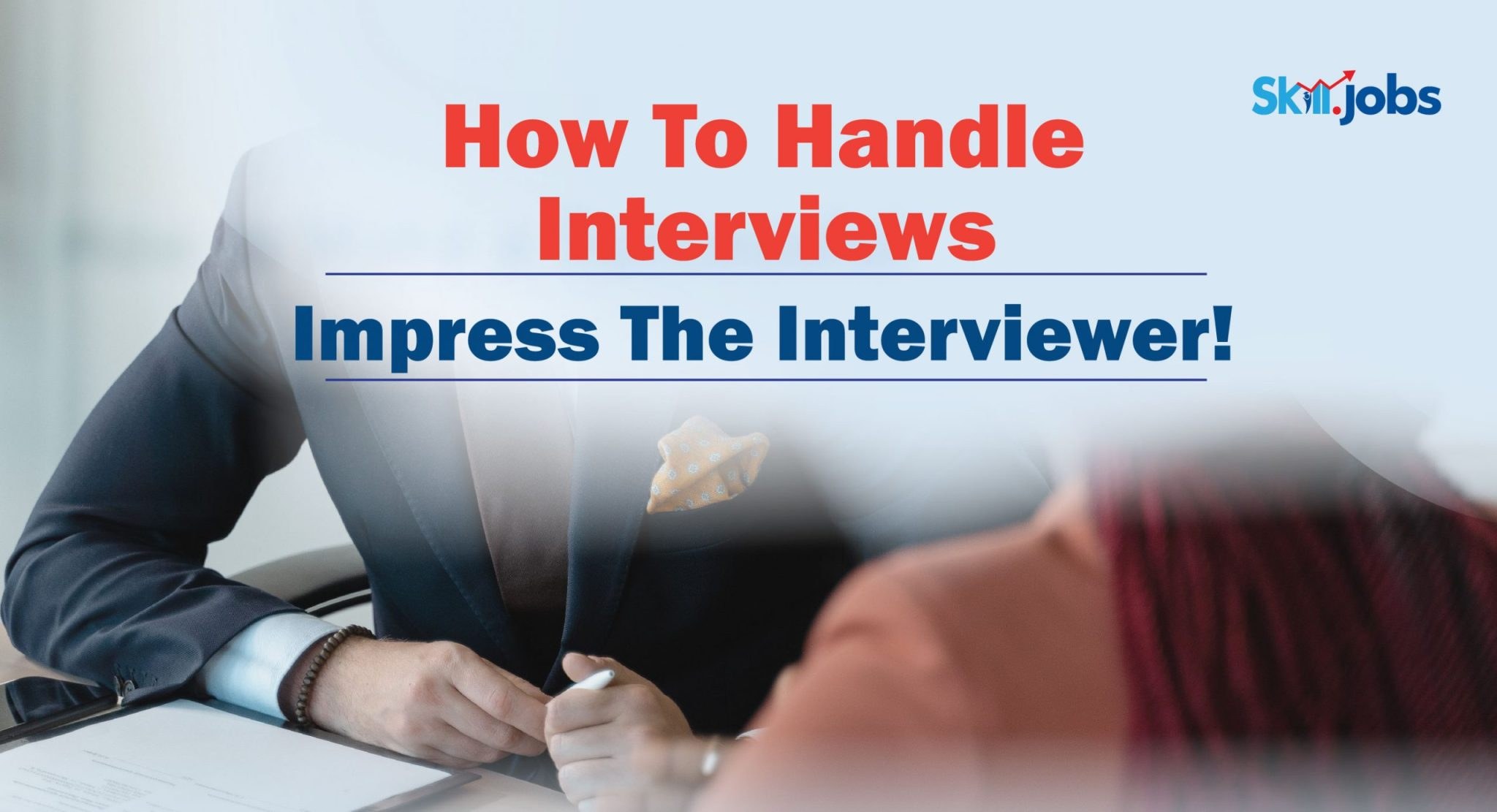 How To Handle Interviews – Impress The Interviewer!
