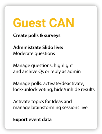 Guest can Create polls and surveys Administrate Slido live: Moderate questions Manage questions: highlight and archive Qs or reply as admin Manage polls: activate/deactivate, lock/unlock voting, hide/unhide results Activate topics for Ideas and manage brainstorming sessions live Export event data
