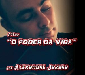 "Poema ""O PODER DA VIDA"" por Alexandre Jazara - Pílulas de Poesia"