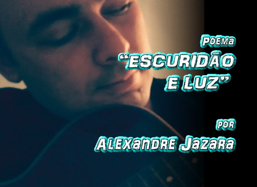 "08 - Poema ""ESCURIDÃO E LUZ"" por Alexandre Jazara - Pílulas de Poesia"