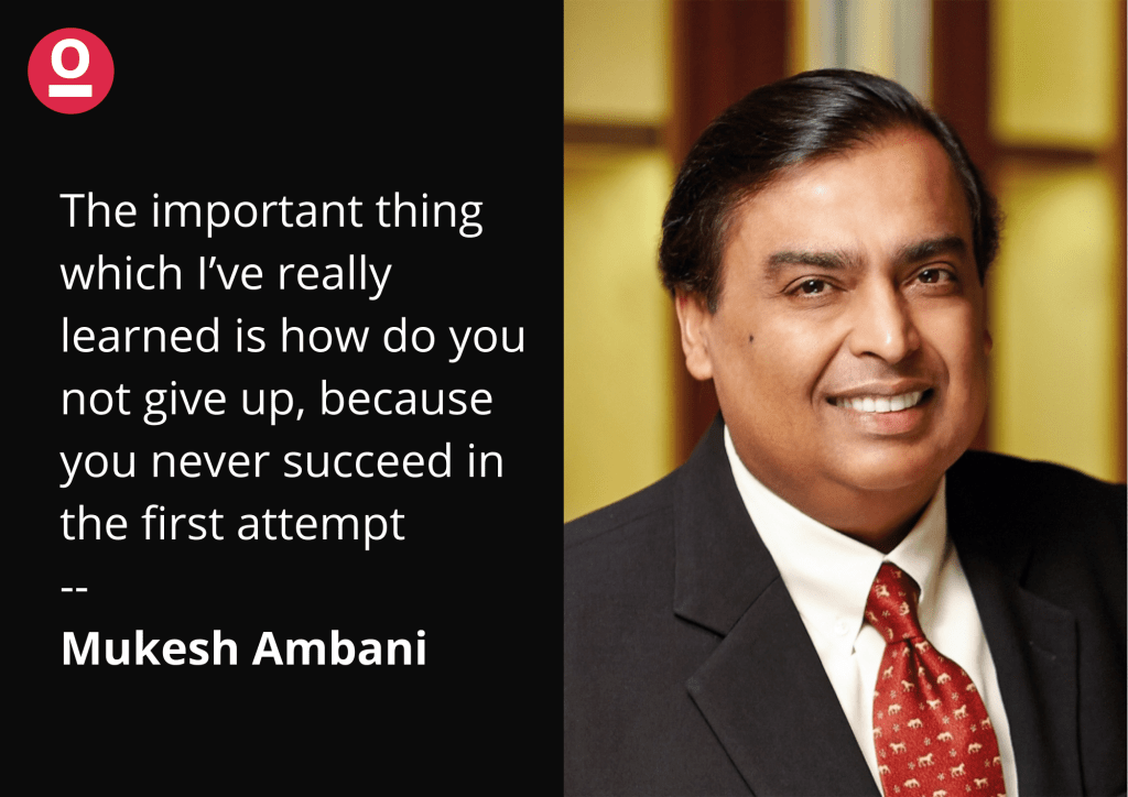 The important thing which I've really learned is how do you not give up, because you never succeed in the first attempt. - Mukesh Ambani Quote