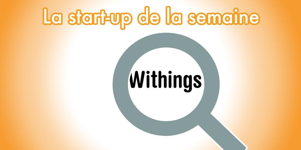 Les secrets des start-ups françaises à succès : Découvrez Withings !