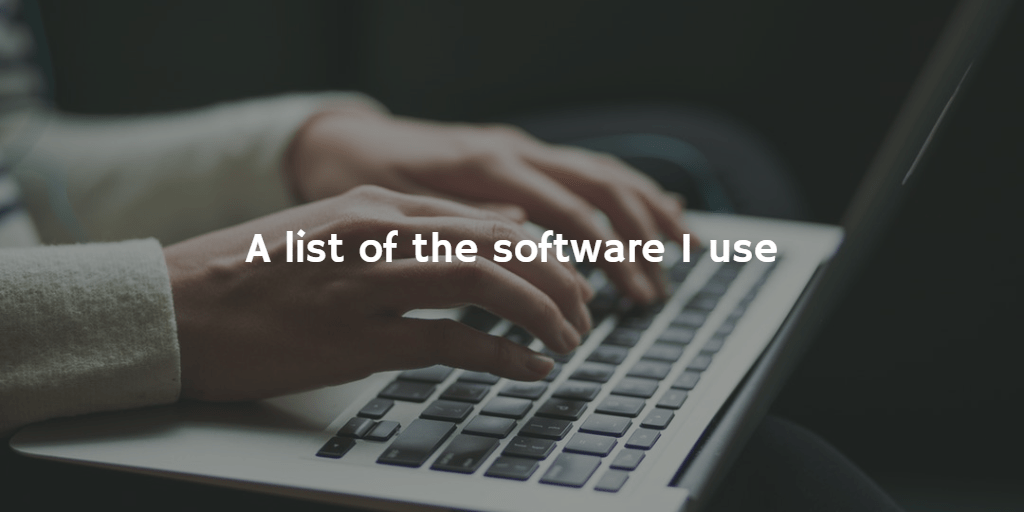A list of the software I use
