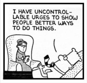 Dilbert: I have an uncontrollable urge to show people better ways to do things.