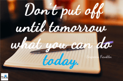 Benjamin Franklin — 'Don't put off until tomorrow what you can do today.'