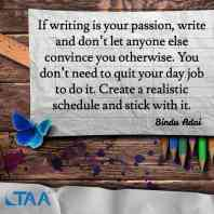 """""""If writing is your passion, write and don't let anyone else convince you otherwise. You don't need to quit your day job to do it. Create a realistic schedule and stick with it."""" ~Bindu Adai"""
