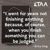 """""""I went for years not finishing anything. Because, of course, when you finish something you can be judged."""" ~Erica Jong"""