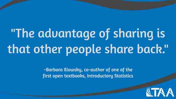 """""""The advantage of sharing is that other people share back."""" ~Barbara Illowsky, co-author of one of the first open textbooks, Introductory Statistics"""